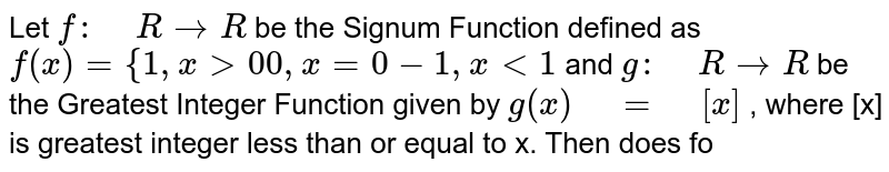 """Let `f:"""" """"R->R` be the Signum Function defined as `f(x)={1,""""""""""""""""""""""""""""""""""""""""""""""""x >0 0,""""""""""""""""""""""""""""""""x=0-1,""""""""""""""""""""""""""""""""x<1`  and `g:"""" """"R-> R` be the Greatest Integer Function given by `g(x)"""" """"="""" """"[x]` , where [x] is greatest integer   less than or equal to x. Then does fo"""