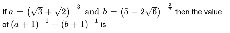 If  `a=(sqrt(3)+sqrt(2))^(- 3) and b=(5-2sqrt(6))^(- 3/2)` then the value of  `(a+1)^-1+(b+1)^-1` is