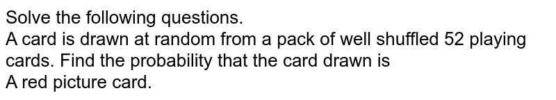 Solve the following questions. <br>A card is drawn at random from a pack of well shuffled 52 playing cards. Find  the probability that the card drawn is  <br>  A red picture card.