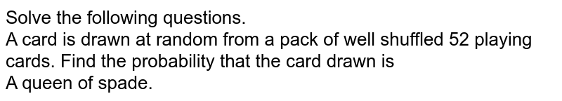 Solve the following questions. <br> A card is drawn at random from a pack of well shuffled 52 playing cards. Find  the probability that the card drawn is  <br>  A queen of spade.