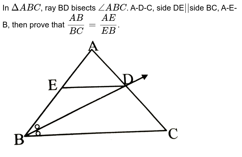 """In `Delta ABC`, ray BD bisects `angleABC`. A-D-C, side DE`abs()`side BC, A-E-B, then prove that `(AB)/(BC) = (AE)/(EB)`. <br><img src=""""https://d10lpgp6xz60nq.cloudfront.net/physics_images/TRG_MAT_X_P2_C01_E01_004_Q01.png"""" width=""""80%"""">"""