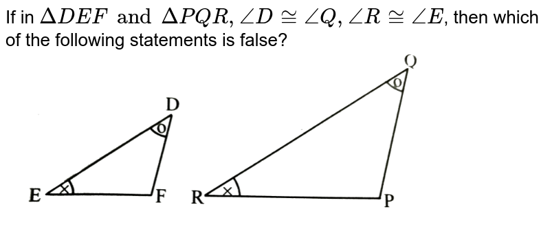 """If in `DeltaDEF and DeltaPQR, angleD cong angleQ, angleR cong angleE`, then which of the following statements is false? <br> <img src=""""https://d10lpgp6xz60nq.cloudfront.net/physics_images/TRG_MAT_X_P2_C01_E06_002_Q01.png"""" width=""""80%"""">"""