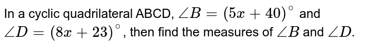 In a cyclic quadrilateral ABCD, `angleB=(5x+40)^@` and `angleD=(8x+23)^@`, then find the measures of `angle B` and `angle D`.