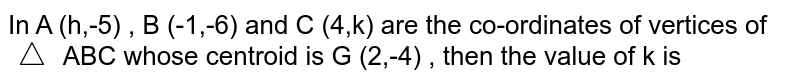 In A (h,-5) , B (-1,-6) and C (4,k) are the co-ordinates of vertices of `triangle` ABC whose centroid is G (2,-4)  , then