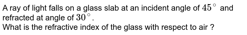 A ray of light falls on a glass slab at an incident angle of `45^(@)` and refracted at angle of `30^(@)`. <br> What is the refractive index of the glass with respect to air ?