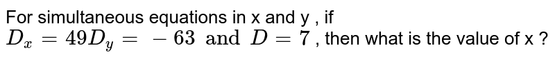 For simultaneous  equations in x and y , if `D_(x) = 49 D_(y) = - 63  and D = 7 `  , then what is the value of x ?