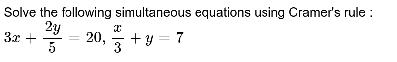 Solve the following simultaneous equations  using Cramer's rule : <br> ` 3x + (2y)/5 = 20 , x/3 + y = 7 `