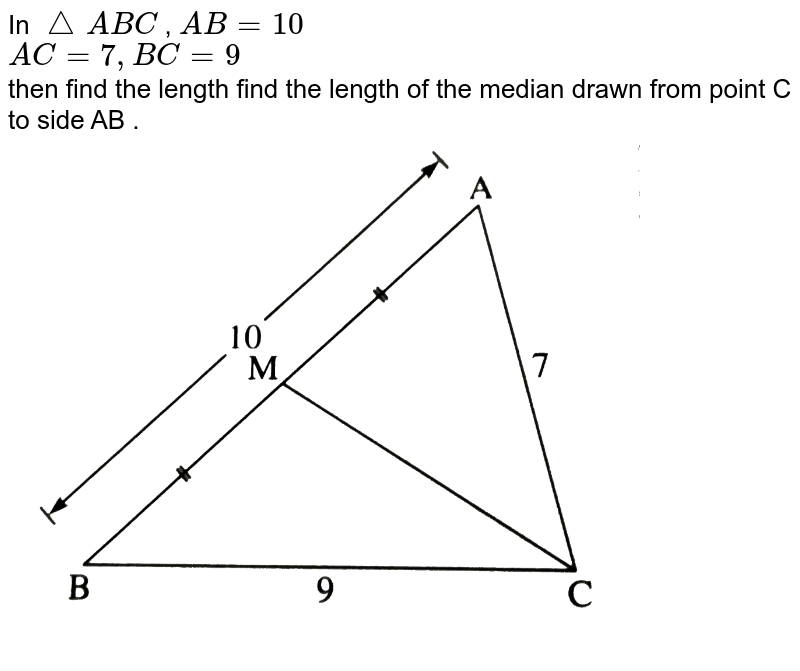 """In `triangle ABC` , `AB = 10`  <br> `AC = 7 , BC = 9` <br> then find the length find the length of the median drawn from point C to side AB . <br> <img src=""""https://d10lpgp6xz60nq.cloudfront.net/physics_images/NVT_MAT_DIG_X_P2_C02_E02_002_Q01.png"""" width=""""80%"""">"""