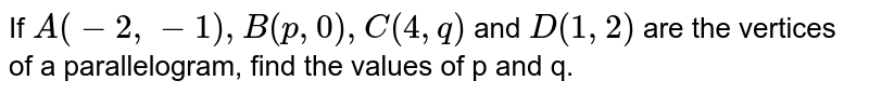 If `A(-2,-1),B(p,0),C(4,q)` and `D(1,2)` are the vertices of a parallelogram, find the values of p and q.
