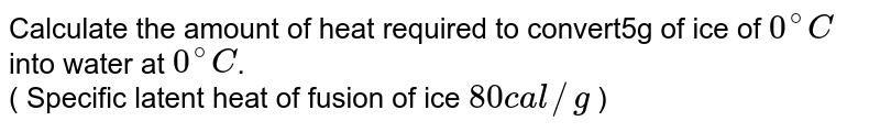 Calculate the amount of heat required to convert5g of ice of `0^(@)C ` into water at `0^(@)C`.  <br> ( Specific latent heat of fusion of ice `80 cal //g ` )
