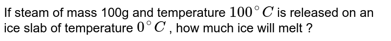 If steam of mass 100g and temperature `100^(@)C ` is released  on an ice slab of temperature  `0^(@)C `  , how much ice will melt ?