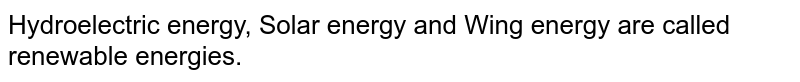 Hydroelectric energy, Solar energy and  Wing energy are called renewable energies.