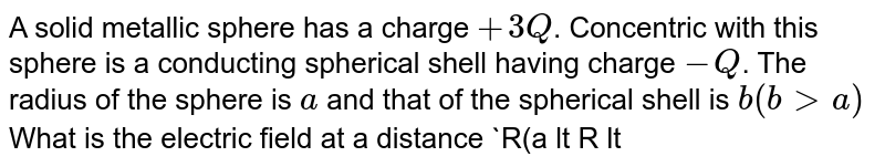 A solid metallic sphere has a charge `+3Q`. Concentric with this sphere is a conducting spherical shell having charge `-Q`. The radius of the sphere is `a` and that of the spherical shell is `b(bgta)` What is the electric field at a distance `R(a lt R lt b)` from the centre