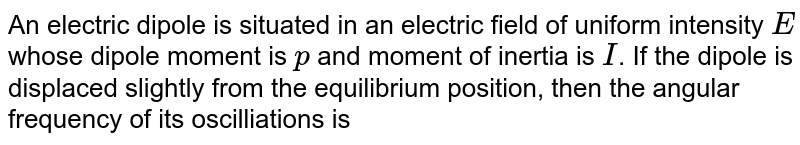 An electric dipole is situated in an electric field of uniform intensity `E` whose dipole moment is `p` and moment of inertia is `I`. If the dipole is displaced slightly from the equilibrium position, then the angular frequency of its oscilliations is