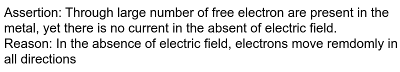 Assertion:  Through large number of free electron are present in the metal, yet there is no current in the absent of electric field. <br> Reason: In the absence of electric field, electrons move remdomly in all directions