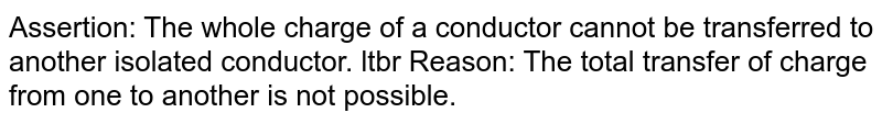 Assertion: The whole charge of a conductor cannot be transferred to another isolated conductor. ltbr Reason: The total transfer of charge from one to another is not possible.