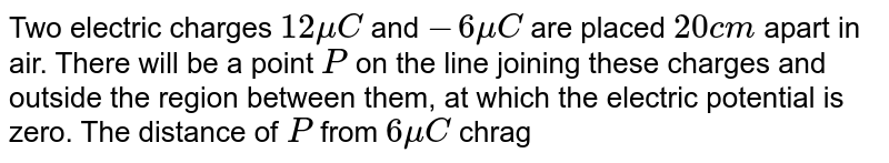 Two electric charges `12 mu C` and `-6 mu C` are placed `20 cm` apart in air. There will be a point `P` on the line joining these charges and outside the region between them, at which the electric potential is zero. The distance of `P` from `6 mu C` chrage is