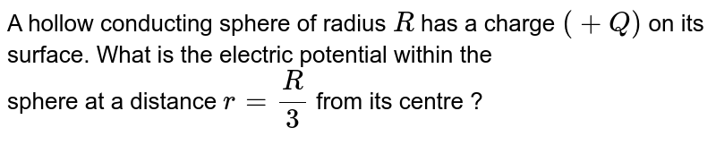 A hollow conducting sphere of radius `R` has a charge `(+Q)` on its surface. What is the electric potential within the <br> sphere at a distance `r = (R )/(3)` from its centre ?