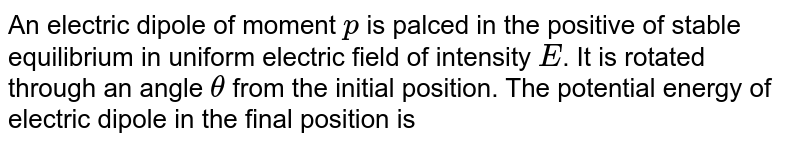 An electric dipole of moment `p` is palced in the positive of stable equilibrium in uniform electric field of intensity `E`. It is rotated through an angle `theta` from the initial position. The potential energy of electric dipole in the final position is