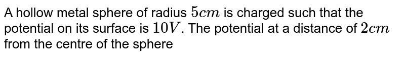 A hollow metal sphere of radius `5 cm` is charged such that the potential on its surface is `10 V`. The potential at a distance of `2 cm` from the centre of the sphere