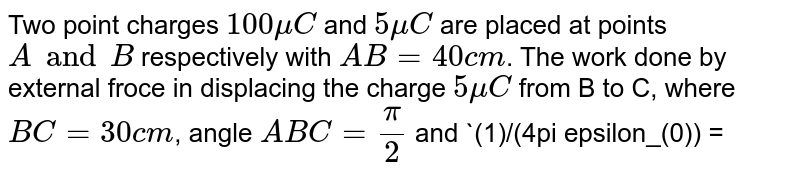 Two point charges `100 mu C` and `5 mu C` are placed at points `A and B` respectively with `AB = 40 cm`. The work done by external froce in displacing the charge `5 mu C` from B to C, where `BC = 30 cm`, angle `ABC = (pi)/(2)` and `(1)/(4pi epsilon_(0)) = 9 xx 10^(9)Nm^(2)//C^(2)`