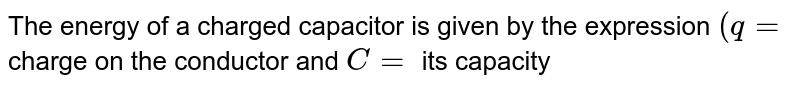The energy of a charged capacitor is given by the expression `(q =` charge on the conductor and `C =` its capacity