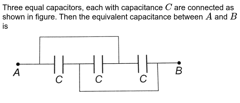 """Three equal capacitors, each with capacitance `C` are connected as shown in figure. Then the equivalent capacitance between `A` and `B` is <br> <img src=""""https://d10lpgp6xz60nq.cloudfront.net/physics_images/BMS_OBJ_XII_C02_E01_258_Q01.png"""" width=""""80%"""">"""
