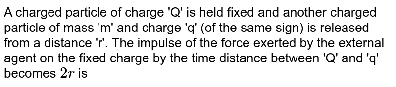 A charged particle of charge 'Q' is held fixed and another charged particle of mass 'm' and charge 'q' (of the same sign) is released from a distance 'r'. The impulse of the force exerted by the external agent on the fixed charge by the time distance between 'Q' and 'q' becomes `2 r` is