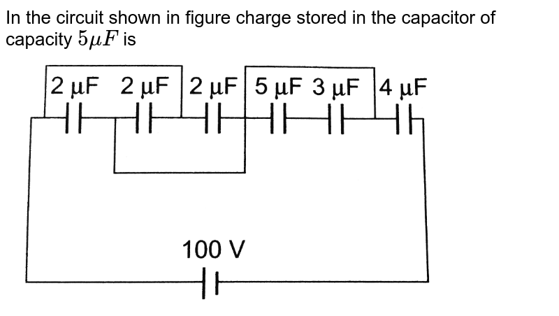 """In the circuit shown in figure charge stored in the capacitor of capacity `5muF` is <br> <img src=""""https://d10lpgp6xz60nq.cloudfront.net/physics_images/BMS_OBJ_XII_C02_E01_335_Q01.png"""" width=""""80%"""">"""