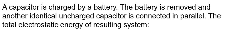 A capacitor is charged by a battery. The battery is removed and another identical uncharged capacitor is connected in parallel. The total electrostatic energy of resulting system: