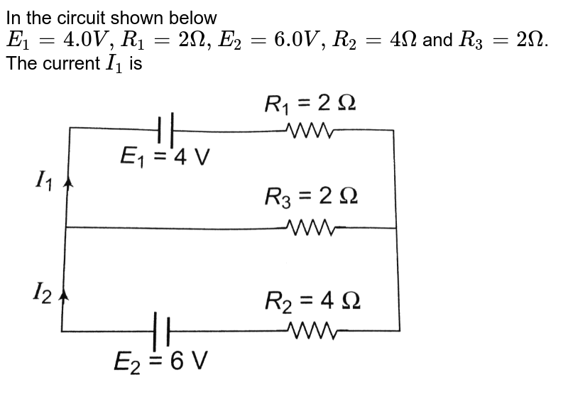"""In the circuit shown below `E_(1) = 4.0 V, R_(1) = 2 Omega, E_(2) = 6.0 V, R_(2) = 4 Omega` and `R_(3) = 2 Omega`. The current `I_(1)` is <br> <img src=""""https://d10lpgp6xz60nq.cloudfront.net/physics_images/BMS_OBJ_XII_C03_E01_147_Q01.png"""" width=""""80%"""">"""