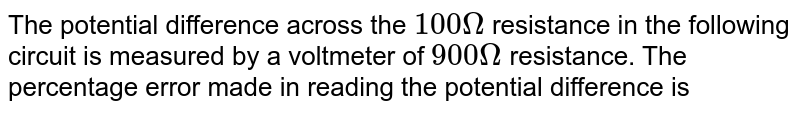 """The potential difference across the `100 Omega` resistance in the following circuit is measured by a voltmeter of `900 Omega` resistance. The percentage error made in reading the potential difference is <br> <img src=""""https://d10lpgp6xz60nq.cloudfront.net/physics_images/BMS_OBJ_XII_C03_E01_202_Q01.png"""" width=""""80%"""">"""