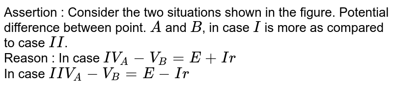 """Assertion : Consider the two situations shown in the figure. Potential difference between point. `A` and `B`, in case `I` is more as compared to case `II`. <br> Reason : In case `I V_(A) - V_(B) = E + Ir` <br> In case `II V_(A) - V_(B) = E - Ir` <br> <img src=""""https://d10lpgp6xz60nq.cloudfront.net/physics_images/BMS_OBJ_XII_C03_E01_329_Q01.png"""" width=""""80%"""">"""