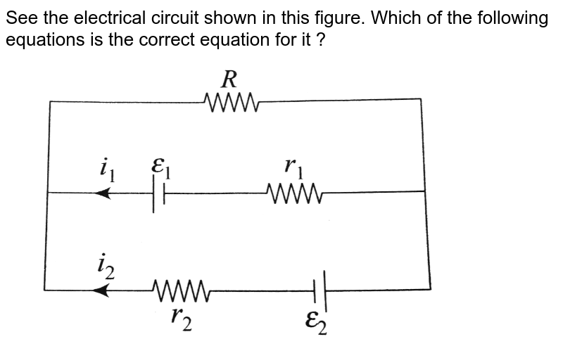 """See the electrical circuit shown in this figure. Which of the following equations is the correct equation for it ? <br> <img src=""""https://d10lpgp6xz60nq.cloudfront.net/physics_images/BMS_OBJ_XII_C03_E01_399_Q01.png"""" width=""""80%"""">"""