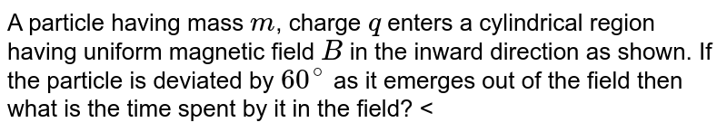 """A particle having mass `m`, charge `q` enters a cylindrical region having uniform magnetic field `B` in the inward direction as shown. If the particle is deviated by `60^(@)` as it emerges out of the field then what is the time spent by it in the field? <br> <img src=""""https://d10lpgp6xz60nq.cloudfront.net/physics_images/BMS_OBJ_XII_C04_E01_051_Q01.png"""" width=""""80%"""">"""
