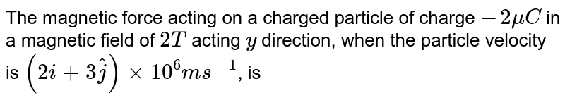 The magnetic force acting  on a charged  particle of charge `-2 muC` in a  magnetic  field of `2 T` acting `y` direction, when  the particle  velocity is `(2i + 3 hat(j)) xx 10^(6) ms^(-1)`, is