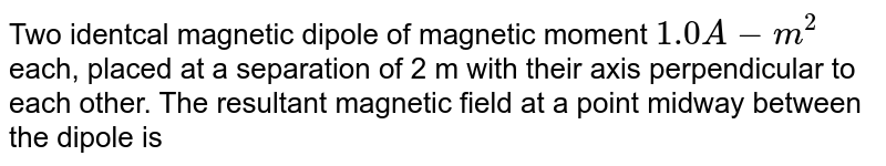 Two identcal magnetic dipole of magnetic moment `1.0 A-m^(2)` each, placed at a separation of 2 m with their axis perpendicular to each other. The resultant magnetic field at a point midway between the dipole is
