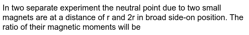 In two separate experiment the neutral point due to two small magnets are at a distance of r and 2r in broad side-on position. The ratio of their magnetic moments will be