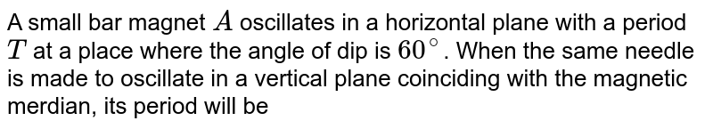 A small bar magnet `A` oscillates in a horizontal plane with a period `T` at a place where the angle of dip is `60^(@)`. When the same needle is made to oscillate in a vertical plane coinciding with the magnetic merdian, its period will be
