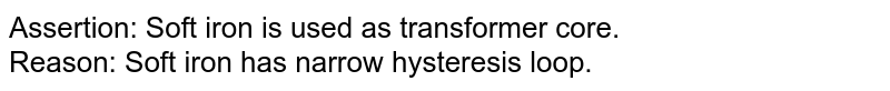 Assertion: Soft iron is used as transformer core. <br> Reason: Soft iron has narrow hysteresis loop.