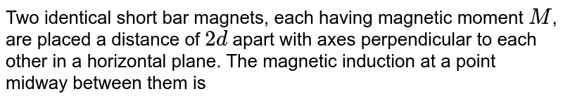 Two identical short bar magnets, each having magnetic moment `M`, are placed a distance of `2d` apart with axes perpendicular to each other in a horizontal plane. The magnetic induction at a point midway between them is