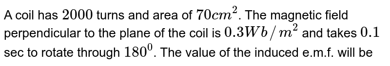 A coil  has `2000` turns and area of `70cm^(2)`. The magnetic field perpendicular to the plane of the coil is `0.3 Wb//m^(2)` and takes `0.1` sec to rotate through `180^(0)`. The value of the induced e.m.f. will be