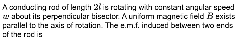 """A conducting rod of length `2l` is rotating with constant angular speed `w` about its perpendicular bisector. A uniform magnetic field `B` exists parallel to the axis of rotation. The e.m.f. induced between two ends of the rod is <br> <img src=""""https://d10lpgp6xz60nq.cloudfront.net/physics_images/BMS_OBJ_XII_C06_E01_077_Q01.png"""" width=""""80%"""">"""