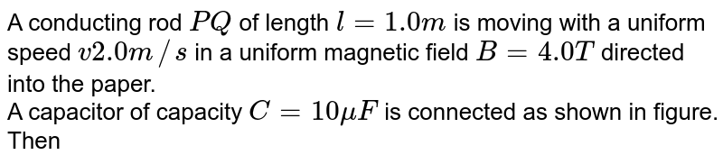 """A conducting rod `PQ` of length `l=1.0m` is moving with a uniform speed `v2.0m//s` in a uniform magnetic field `B=4.0T` directed into the paper. <br> A capacitor of capacity `C=10muF` is connected as shown in figure. Then <br> <img src=""""https://d10lpgp6xz60nq.cloudfront.net/physics_images/BMS_OBJ_XII_C06_E01_251_Q01.png"""" width=""""80%"""">"""