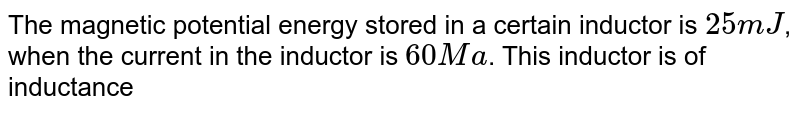 The magnetic potential energy stored in a certain inductor is `25mJ`, when the current in the inductor is `60 Ma`. This inductor is of inductance