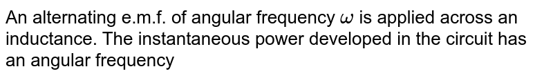 An alternating e.m.f. of angular frequency `omega` is applied across an inductance. The instantaneous power developed in the circuit has an angular frequency