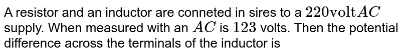 """A resistor and an inductor are conneted in sires to a `220 """"volt"""" AC` supply. When measured with an `AC` is `123`  volts. Then the potential difference across the terminals of the inductor is"""