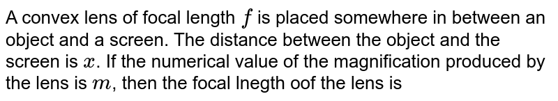 A convex lens of focal length `f` is placed somewhere in between an object and a screen. The distance between the object and the screen is `x`. If the numerical value of the magnification produced by the lens is `m`, then the focal lnegth oof the lens is .