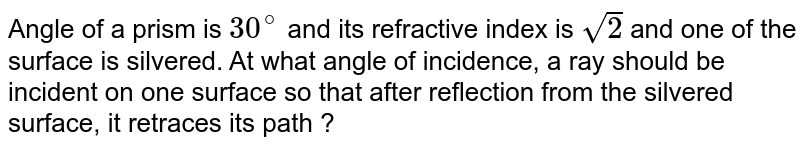 Angle of a prism is `30^(@)` and its refractive index is `sqrt(2)` and one of the surface is silvered. At what angle of incidence, a ray should be incident on one surface so that after reflection from the silvered surface, it retraces its path ?