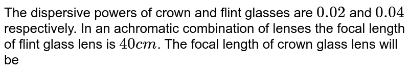 The dispersive powers of crown and flint glasses are `0.02` and `0.04` respectively. In an achromatic combination of lenses the focal length of flint glass lens is `40 cm`. The focal length of  crown glass lens will be